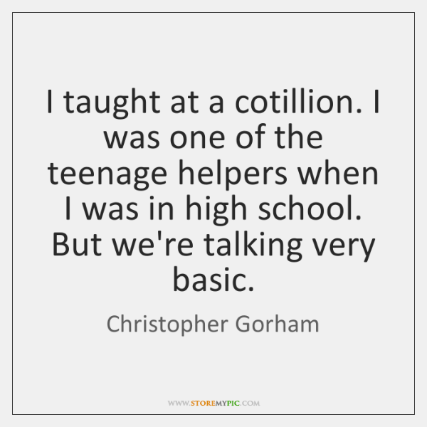 I taught at a cotillion. I was one of the teenage helpers ...