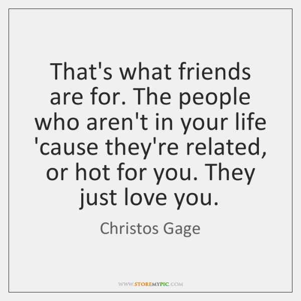 That's what friends are for. The people who aren't in your life ...