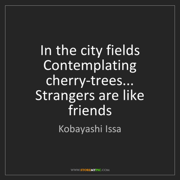 Kobayashi Issa: In the city fields Contemplating cherry-trees... Strangers...