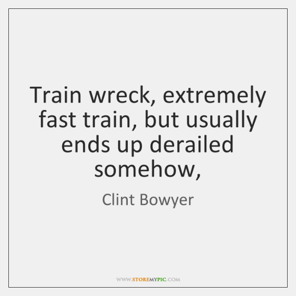 Train wreck, extremely fast train, but usually ends up derailed somehow,