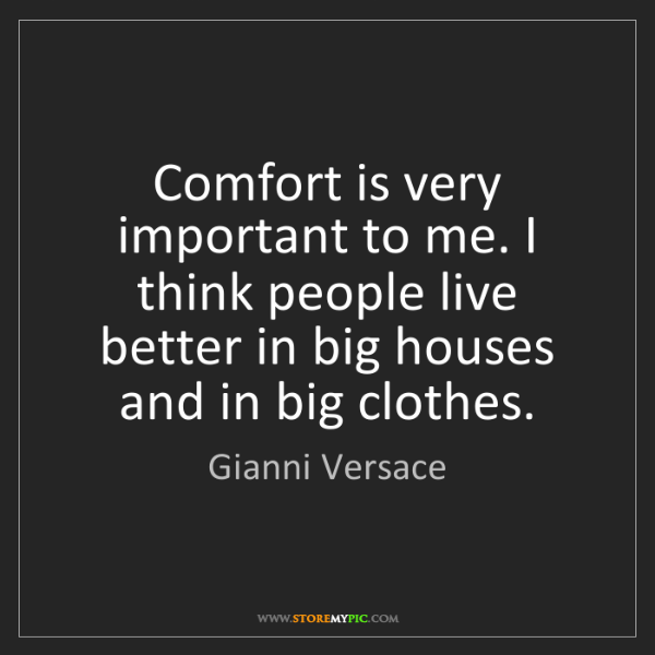 Gianni Versace: Comfort is very important to me. I think people live...