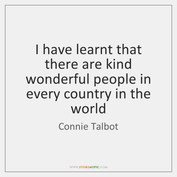 I have learnt that there are kind wonderful people in every country ...