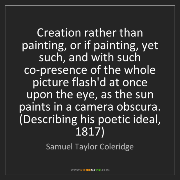 Samuel Taylor Coleridge: Creation rather than painting, or if painting, yet such,...