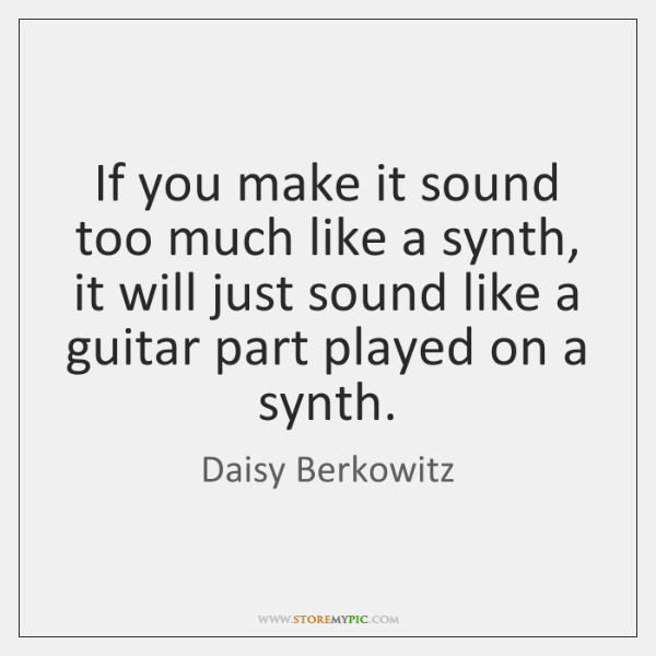 If you make it sound too much like a synth, it will ...