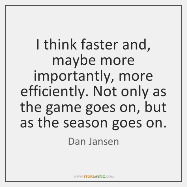 I think faster and, maybe more importantly, more efficiently. Not only as ...