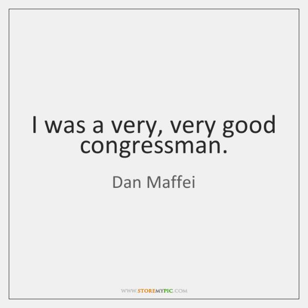 I was a very, very good congressman.