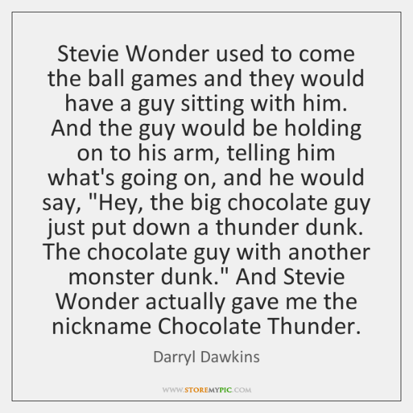 Stevie Wonder used to come the ball games and they would have ...
