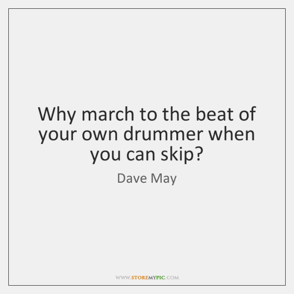 Why march to the beat of your own drummer when you can ...