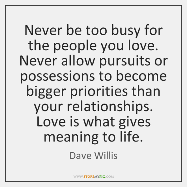 Never Be Too Busy For The People You Love Never Allow Pursuits