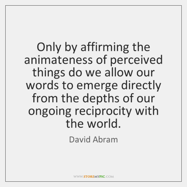 Only by affirming the animateness of perceived things do we allow our ...