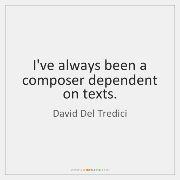 I've always been a composer dependent on texts.