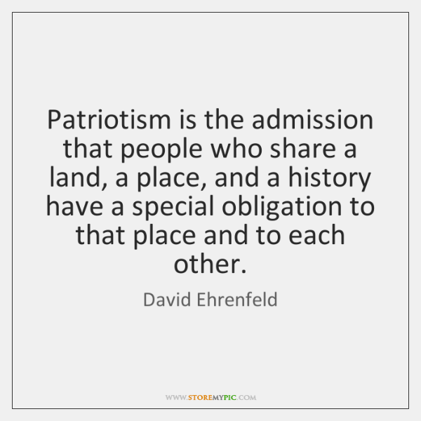 Patriotism is the admission that people who share a land, a place, ...