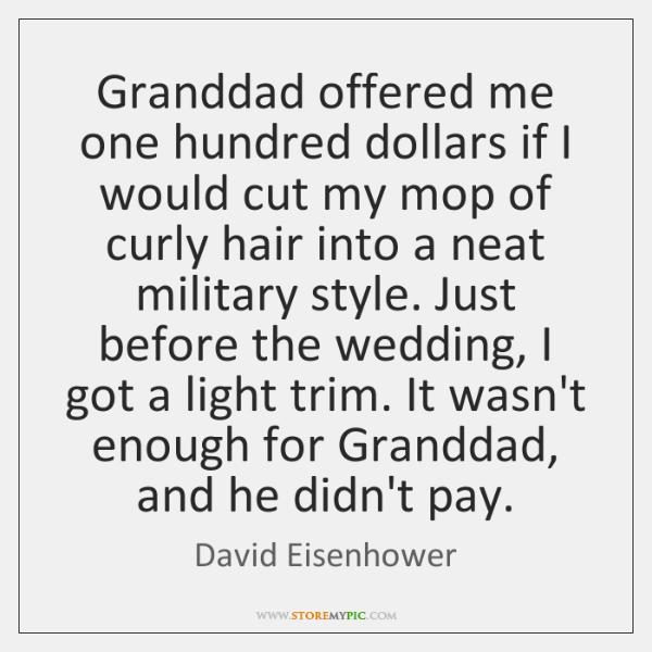 Granddad offered me one hundred dollars if I would cut my mop ...
