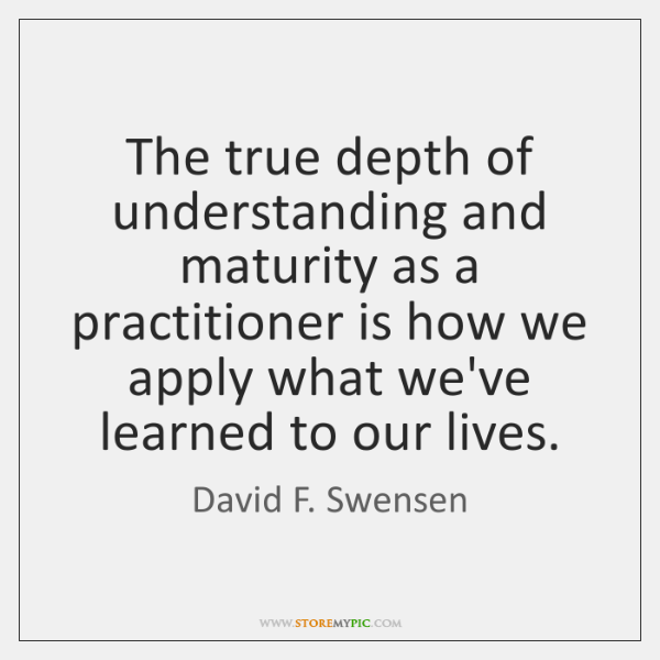 The true depth of understanding and maturity as a practitioner is how ...