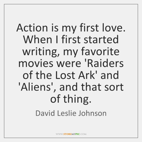 Action is my first love. When I first started writing, my favorite ...