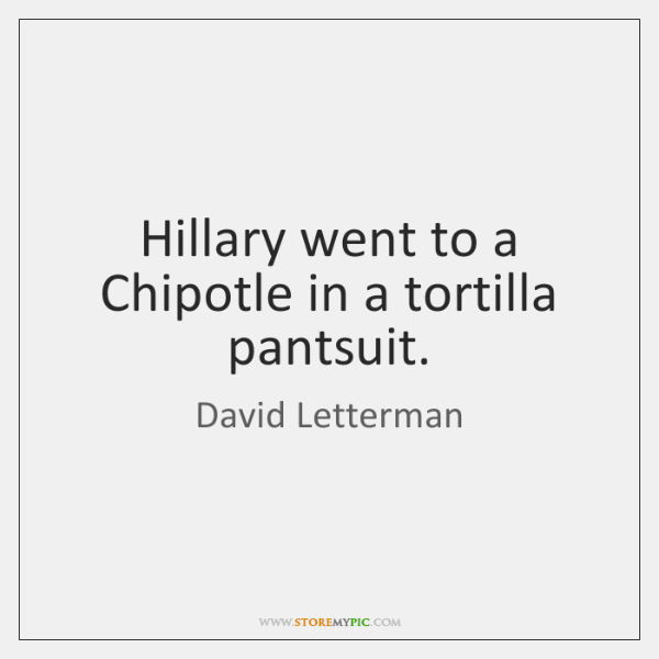 Hillary went to a Chipotle in a tortilla pantsuit.
