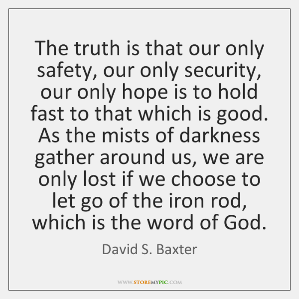 The truth is that our only safety, our only security, our only ...