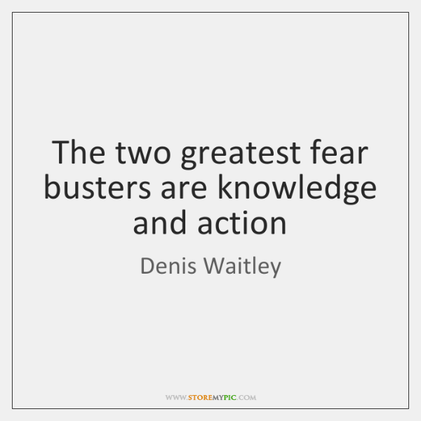 The two greatest fear busters are knowledge and action