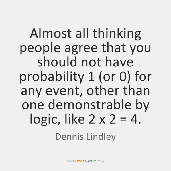 Almost all thinking people agree that you should not have probability 1 (or 0) ...