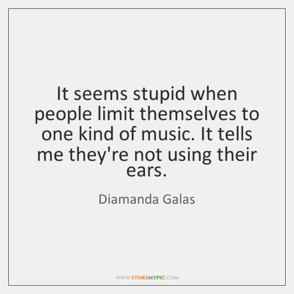 It seems stupid when people limit themselves to one kind of music. ...