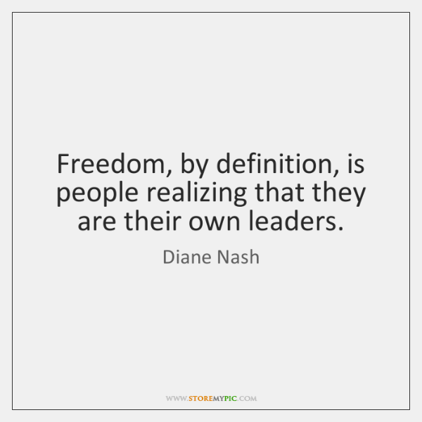 Freedom, by definition, is people realizing that they are their own leaders.