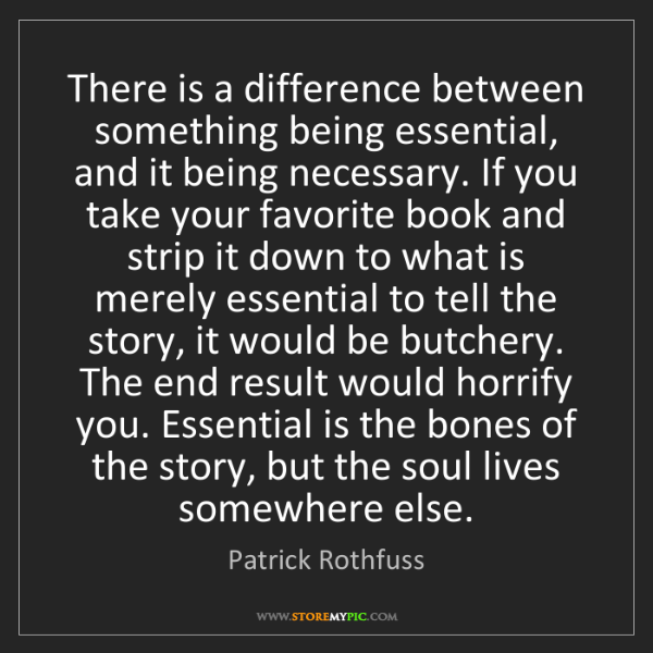 Patrick Rothfuss: There is a difference between something being essential,...
