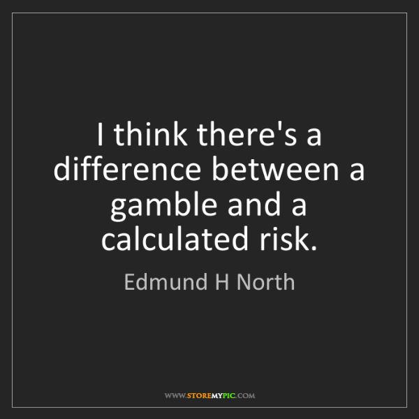 Edmund H North: I think there's a difference between a gamble and a calculated...