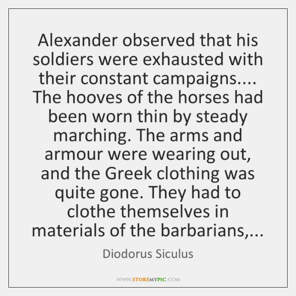 Alexander observed that his soldiers were exhausted with their constant campaigns.... The ...