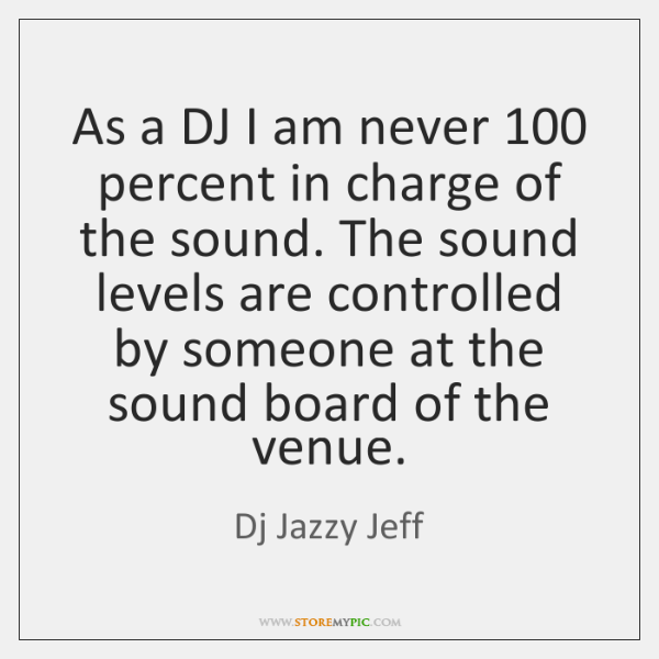 As a DJ I am never 100 percent in charge of the sound. ...