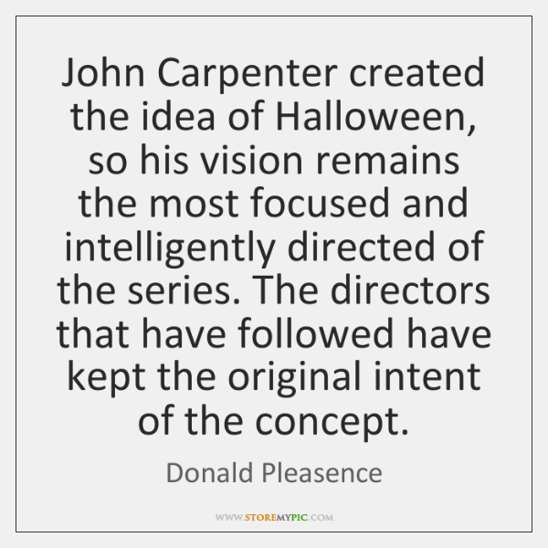 John Carpenter created the idea of Halloween, so his vision remains the ...