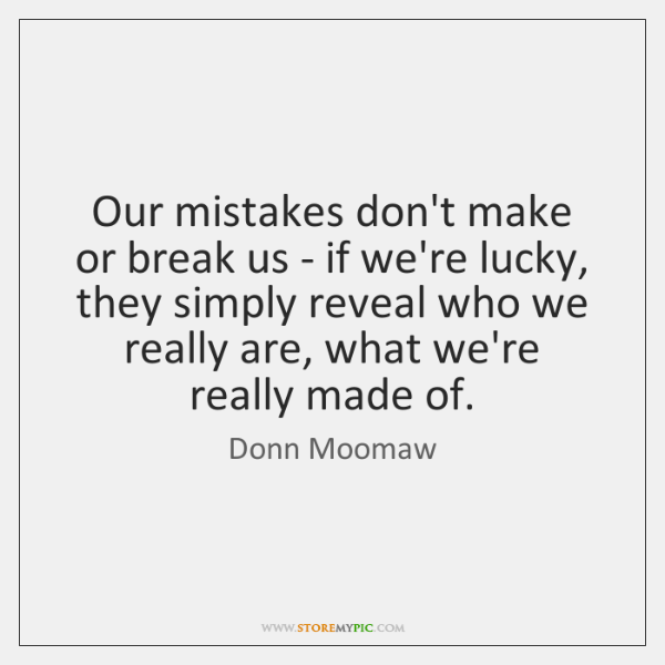 Our mistakes don't make or break us - if we're lucky, they ...