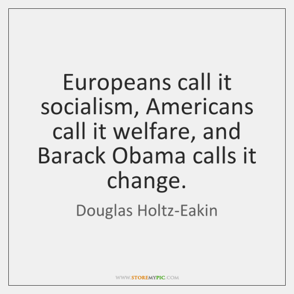 Europeans call it socialism, Americans call it welfare, and Barack Obama calls ...