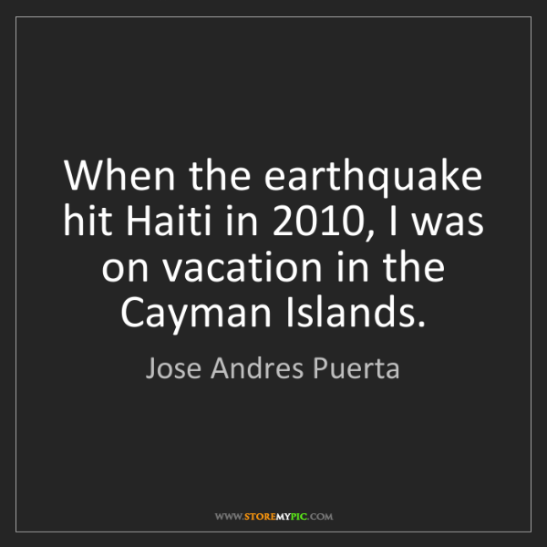 Jose Andres Puerta: When the earthquake hit Haiti in 2010, I was on vacation...