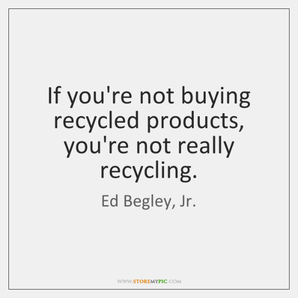 If you're not buying recycled products, you're not really recycling.
