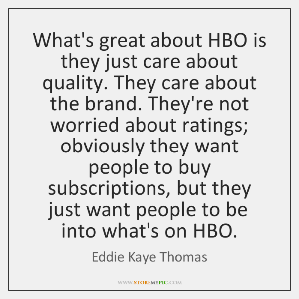 What's great about HBO is they just care about quality. They care ...
