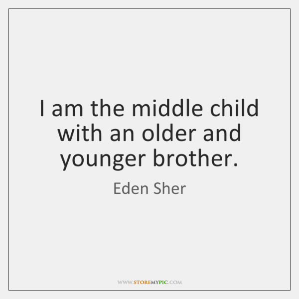 I am the middle child with an older and younger brother.