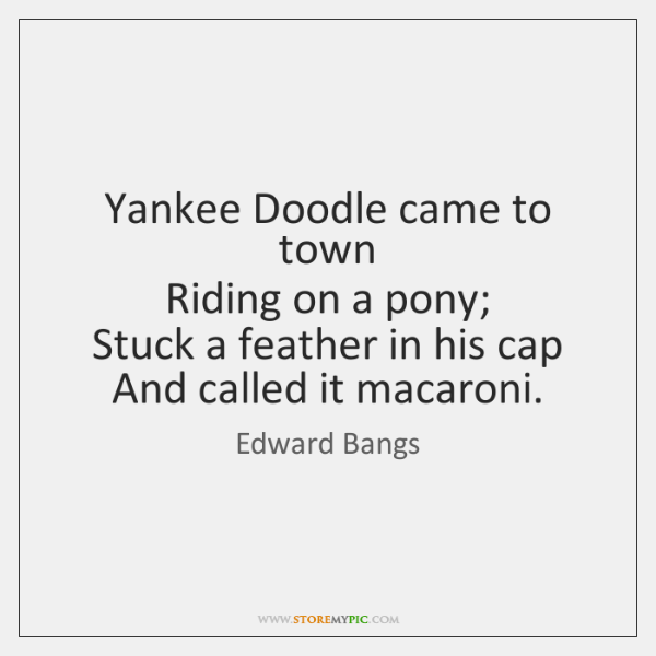Yankee Doodle came to town   Riding on a pony;   Stuck a feather ...