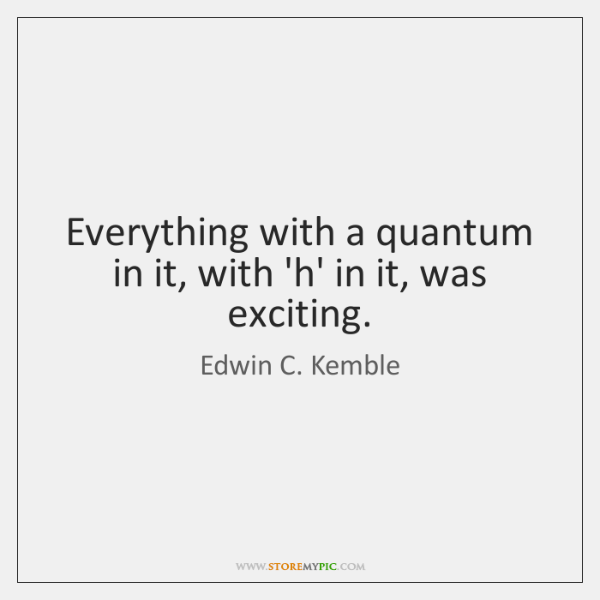 Everything with a quantum in it, with 'h' in it, was exciting.
