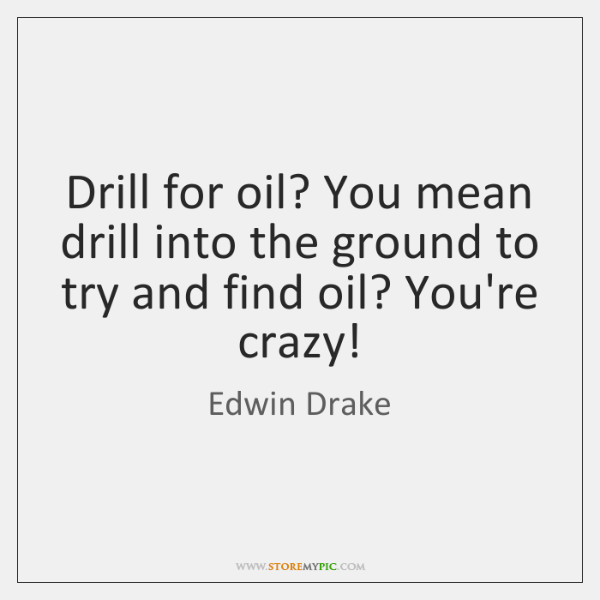 Drill for oil? You mean drill into the ground to try and ...