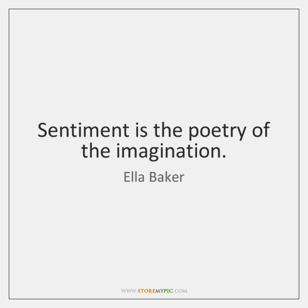 Sentiment is the poetry of the imagination.
