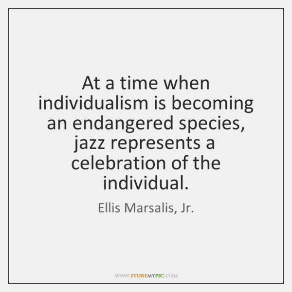 At a time when individualism is becoming an endangered species, jazz represents ...