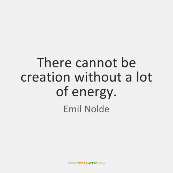 There cannot be creation without a lot of energy.