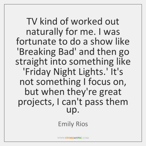 TV kind of worked out naturally for me. I was fortunate to ...