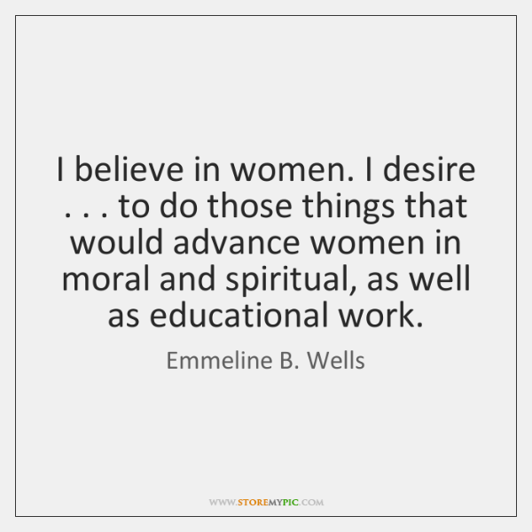 I believe in women. I desire . . . to do those things that would ...