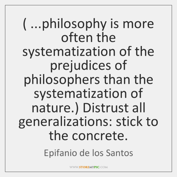 ( ...philosophy is more often the systematization of the prejudices of philosophers than ...