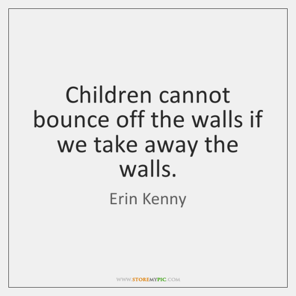 Children cannot bounce off the walls if we take away the walls.