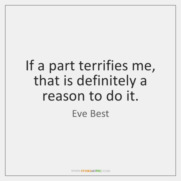 If a part terrifies me, that is definitely a reason to do ...