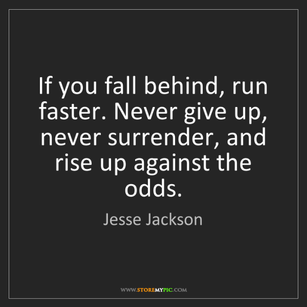 Jesse Jackson: If you fall behind, run faster. Never give up, never...
