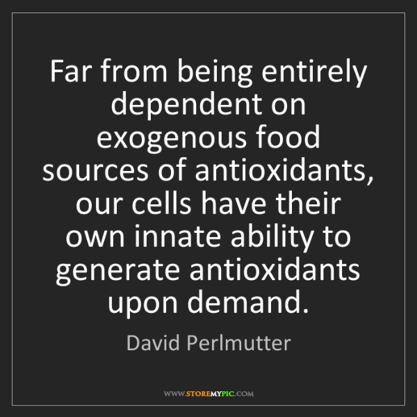 David Perlmutter: Far from being entirely dependent on exogenous food sources...