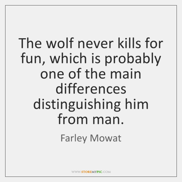 The wolf never kills for fun, which is probably one of the ...